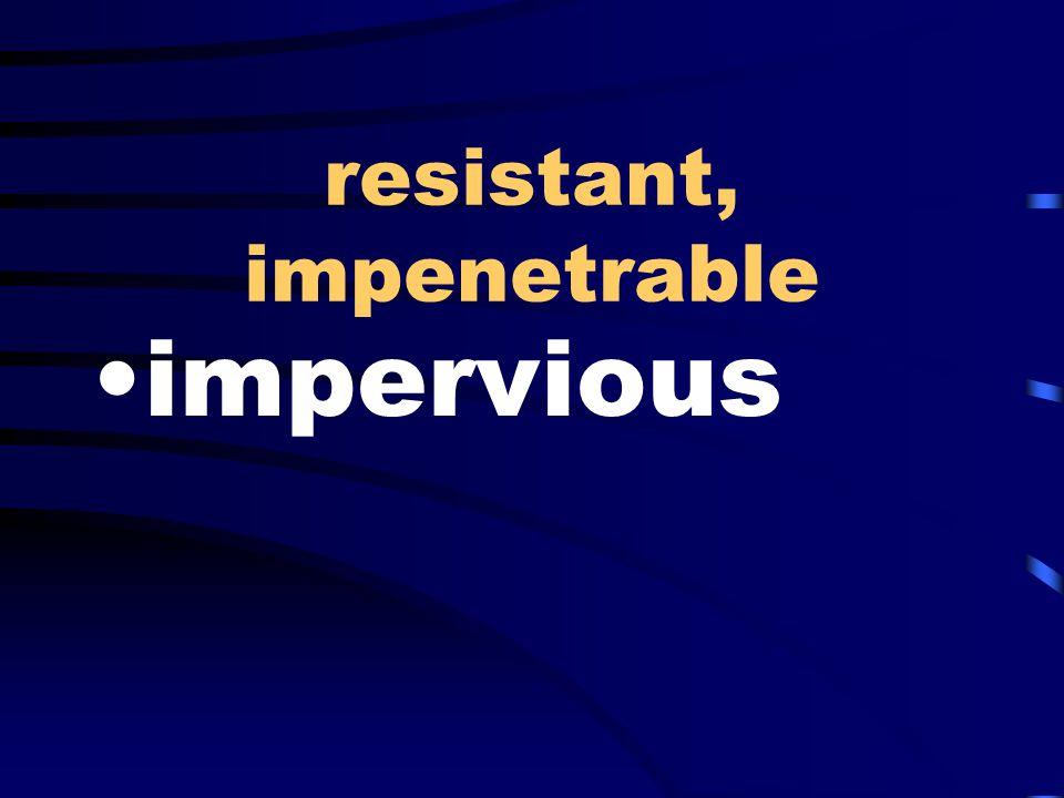 resistant, impenetrable impervious