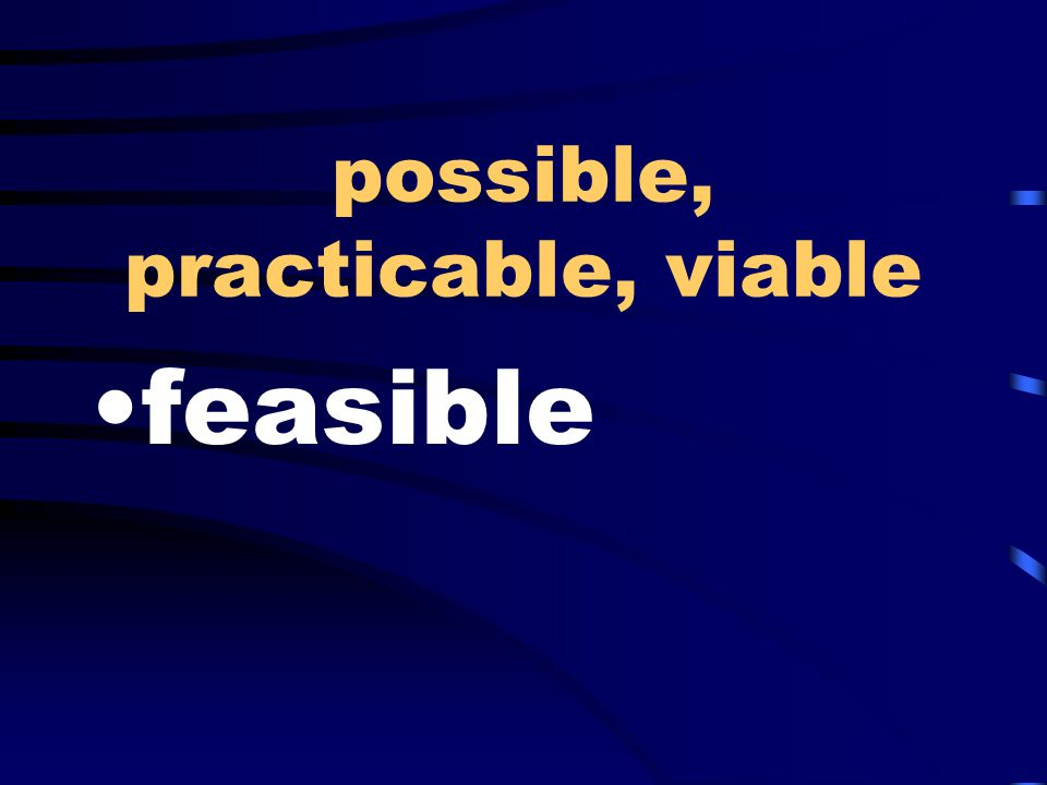 possible, practicable, viable feasible