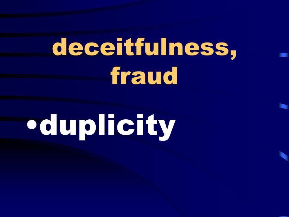 deceitfulness, fraud duplicity