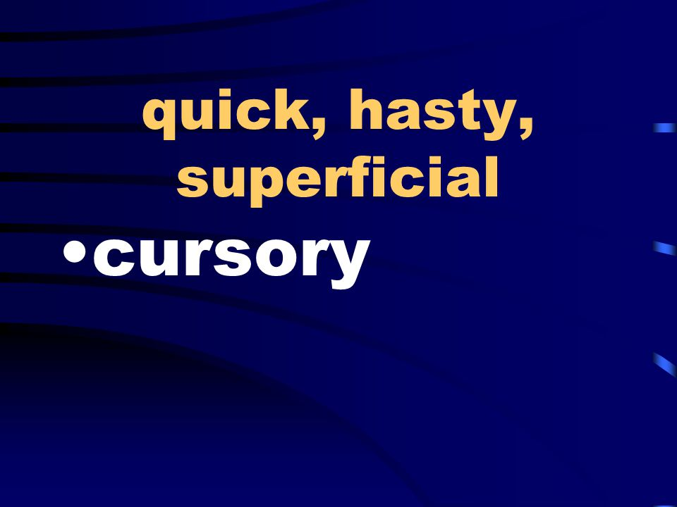 quick, hasty, superficial cursory