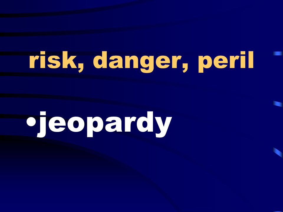 risk, danger, peril jeopardy