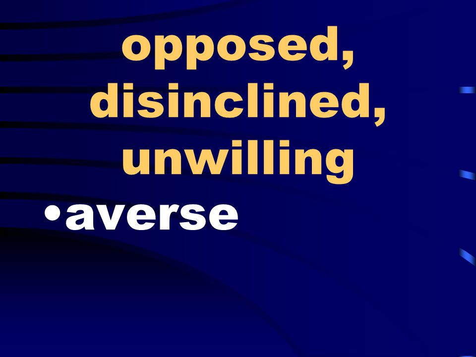 opposed, disinclined, unwilling averse