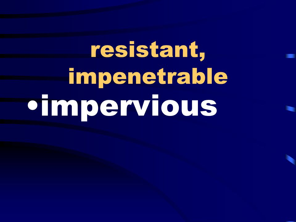 resistant, impenetrable impervious