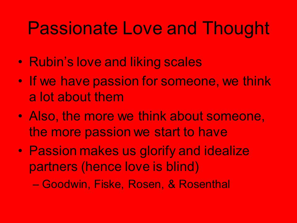 Passionate Love and Thought Rubin's love and liking scales If we have passion for someone, we think a lot about them Also, the more we think about someone, the more passion we start to have Passion makes us glorify and idealize partners (hence love is blind) –Goodwin, Fiske, Rosen, & Rosenthal