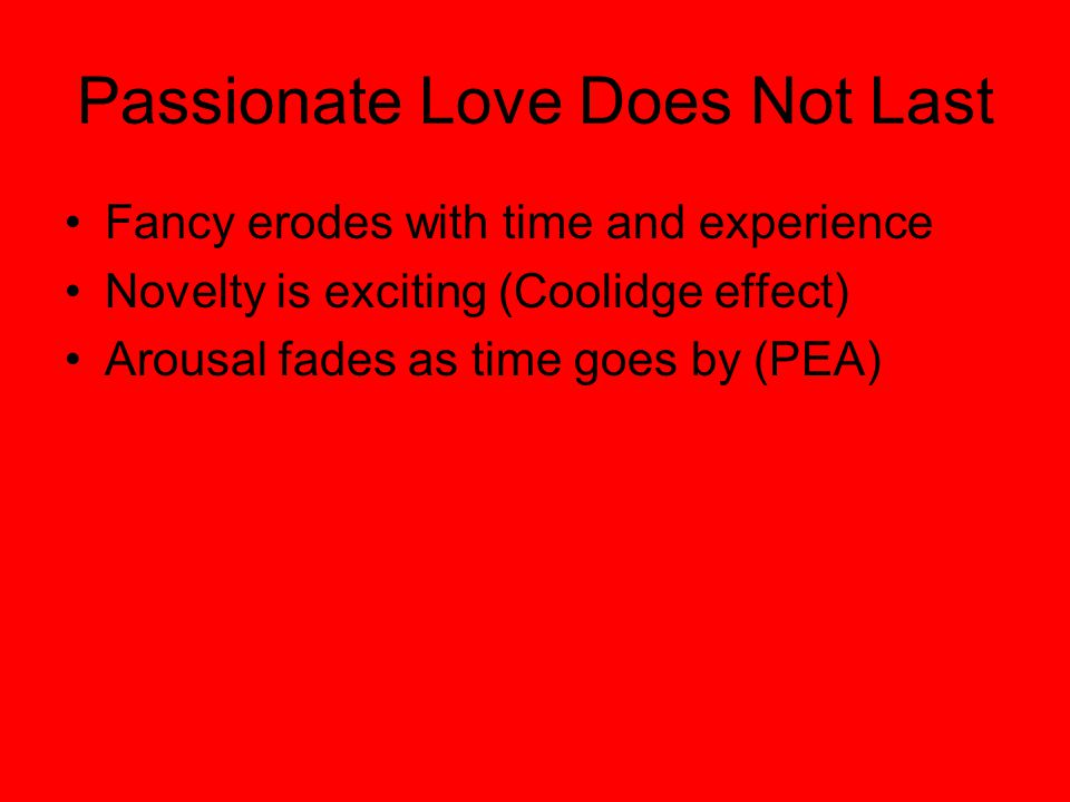 Passionate Love Does Not Last Fancy erodes with time and experience Novelty is exciting (Coolidge effect) Arousal fades as time goes by (PEA)