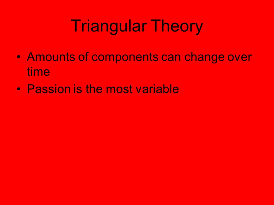 Triangular Theory Amounts of components can change over time Passion is the most variable