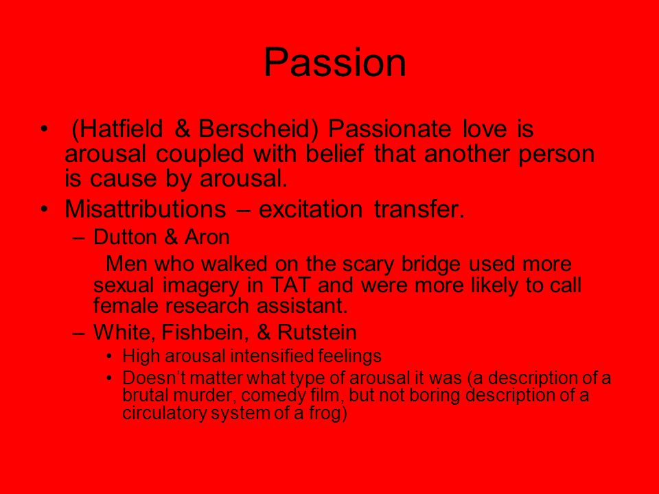 Passion (Hatfield & Berscheid) Passionate love is arousal coupled with belief that another person is cause by arousal.