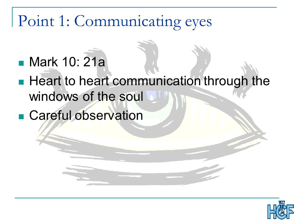 Point 1: Communicating eyes Mark 10: 21a Heart to heart communication through the windows of the soul Careful observation