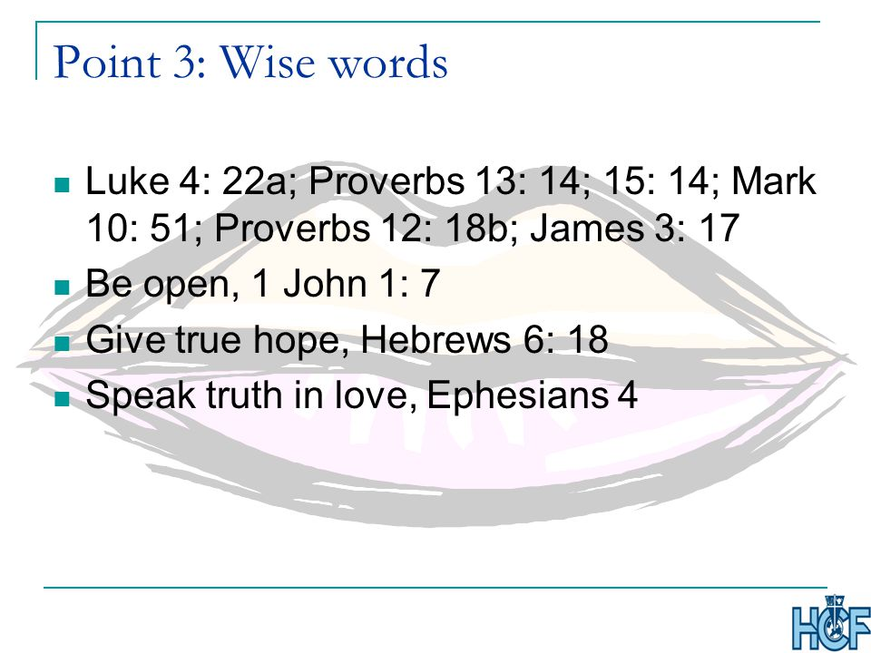 Point 3: Wise words Luke 4: 22a; Proverbs 13: 14; 15: 14; Mark 10: 51; Proverbs 12: 18b; James 3: 17 Be open, 1 John 1: 7 Give true hope, Hebrews 6: 18 Speak truth in love, Ephesians 4