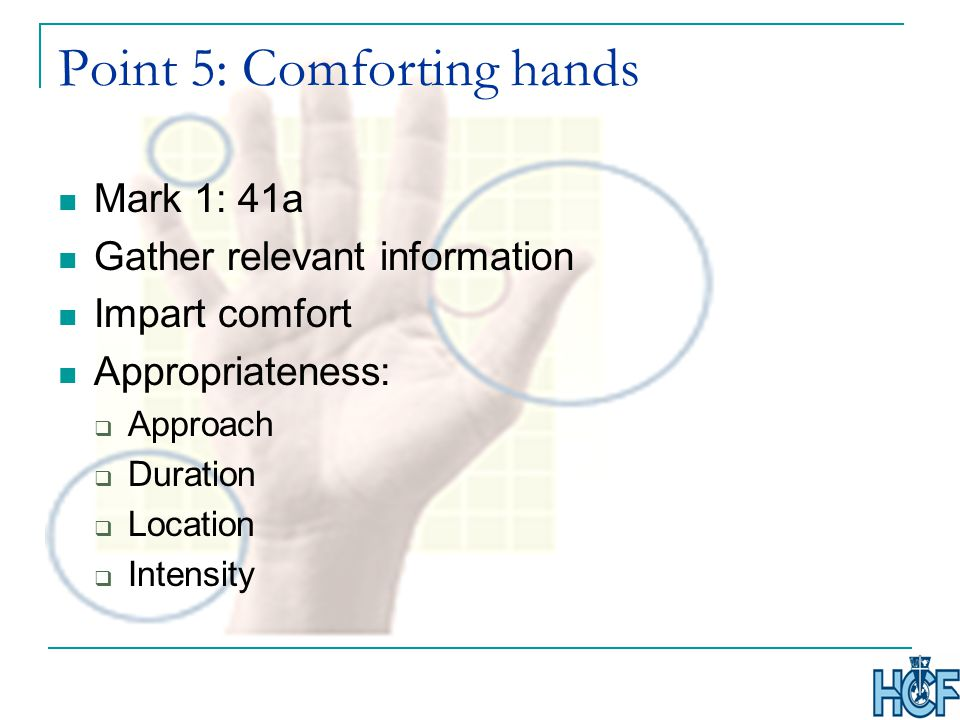 Point 5: Comforting hands Mark 1: 41a Gather relevant information Impart comfort Appropriateness:  Approach  Duration  Location  Intensity