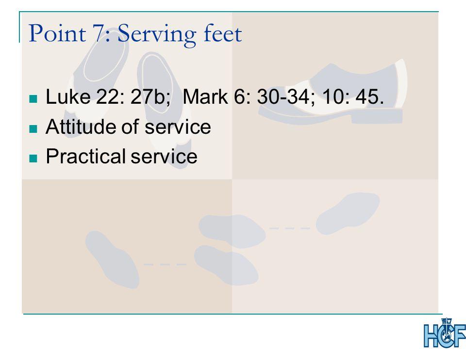 Point 7: Serving feet Luke 22: 27b; Mark 6: 30-34; 10: 45. Attitude of service Practical service