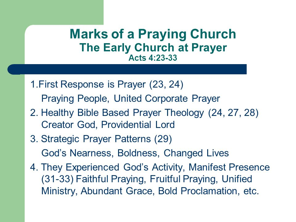 Marks of a Praying Church The Early Church at Prayer Acts 4:23-33 1.First Response is Prayer (23, 24) Praying People, United Corporate Prayer 2.