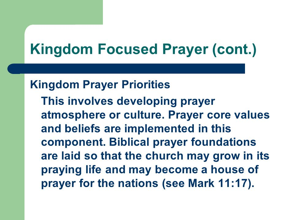 Kingdom Focused Prayer (cont.) Kingdom Prayer Priorities This involves developing prayer atmosphere or culture. Prayer core values and beliefs are imp