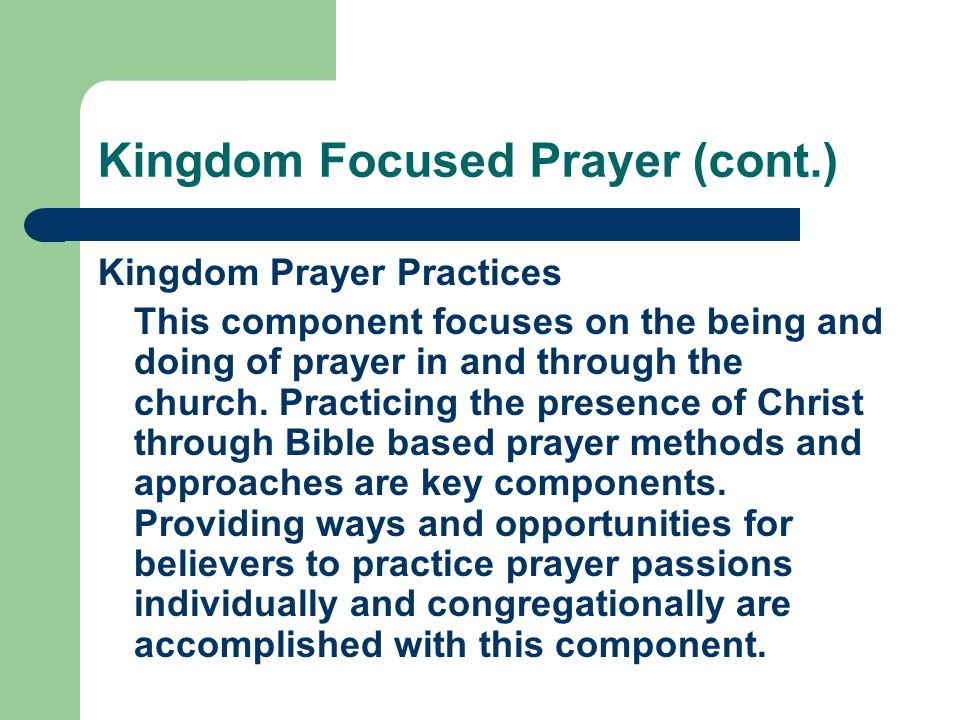 Kingdom Focused Prayer (cont.) Kingdom Prayer Practices This component focuses on the being and doing of prayer in and through the church. Practicing