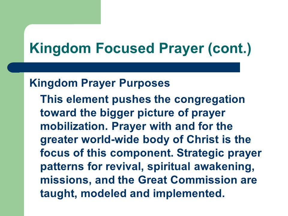 Kingdom Focused Prayer (cont.) Kingdom Prayer Purposes This element pushes the congregation toward the bigger picture of prayer mobilization. Prayer w