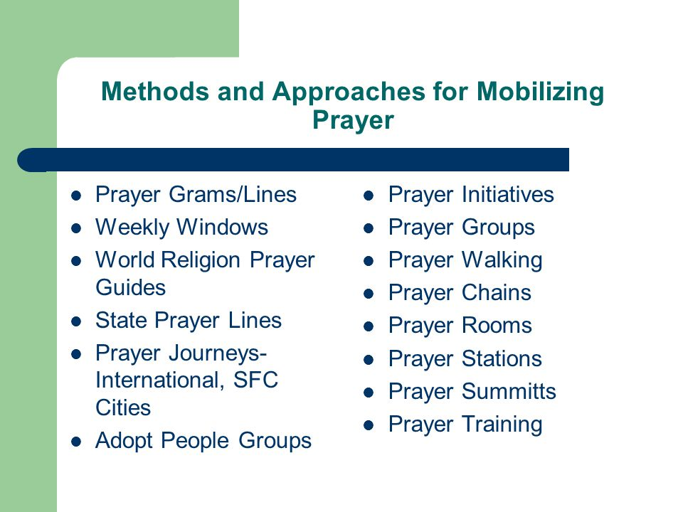 Methods and Approaches for Mobilizing Prayer Prayer Grams/Lines Weekly Windows World Religion Prayer Guides State Prayer Lines Prayer Journeys- International, SFC Cities Adopt People Groups Prayer Initiatives Prayer Groups Prayer Walking Prayer Chains Prayer Rooms Prayer Stations Prayer Summitts Prayer Training