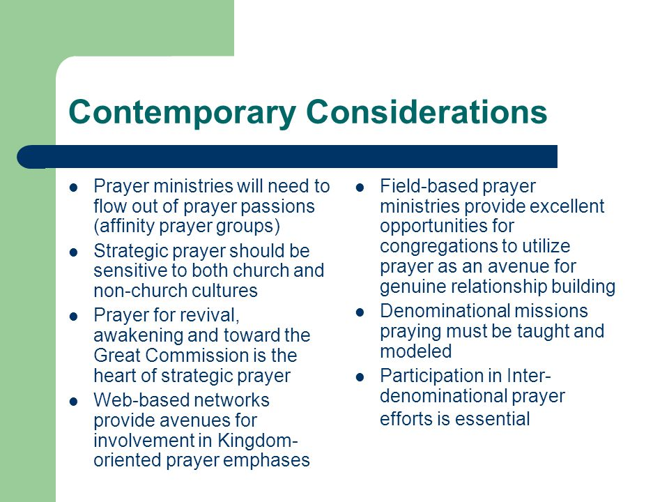 Contemporary Considerations Prayer ministries will need to flow out of prayer passions (affinity prayer groups) Strategic prayer should be sensitive to both church and non-church cultures Prayer for revival, awakening and toward the Great Commission is the heart of strategic prayer Web-based networks provide avenues for involvement in Kingdom- oriented prayer emphases Field-based prayer ministries provide excellent opportunities for congregations to utilize prayer as an avenue for genuine relationship building Denominational missions praying must be taught and modeled Participation in Inter- denominational prayer efforts is essential