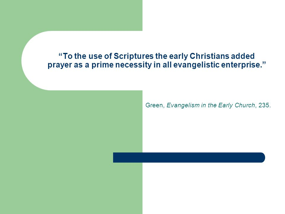 To the use of Scriptures the early Christians added prayer as a prime necessity in all evangelistic enterprise. Green, Evangelism in the Early Church, 235.