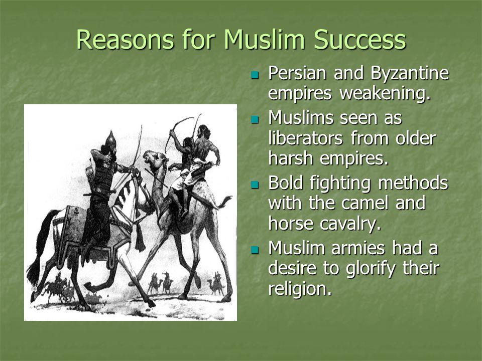 Reasons for Muslim Success Persian and Byzantine empires weakening. Persian and Byzantine empires weakening. Muslims seen as liberators from older har