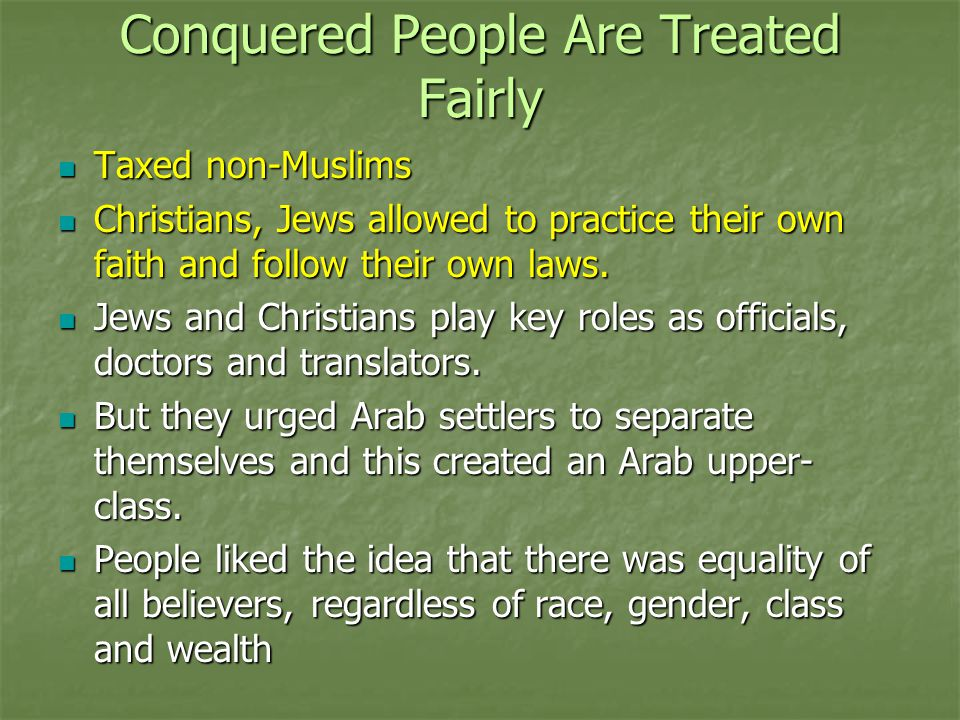Conquered People Are Treated Fairly Taxed non-Muslims Taxed non-Muslims Christians, Jews allowed to practice their own faith and follow their own laws