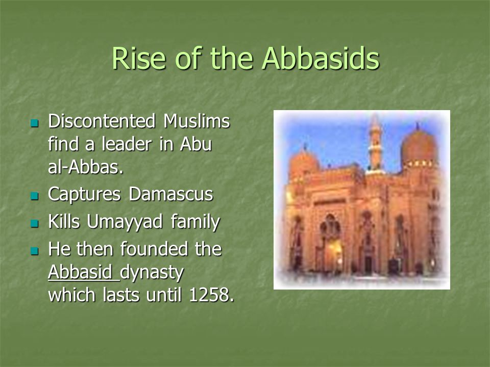 Rise of the Abbasids Discontented Muslims find a leader in Abu al-Abbas. Discontented Muslims find a leader in Abu al-Abbas. Captures Damascus Capture