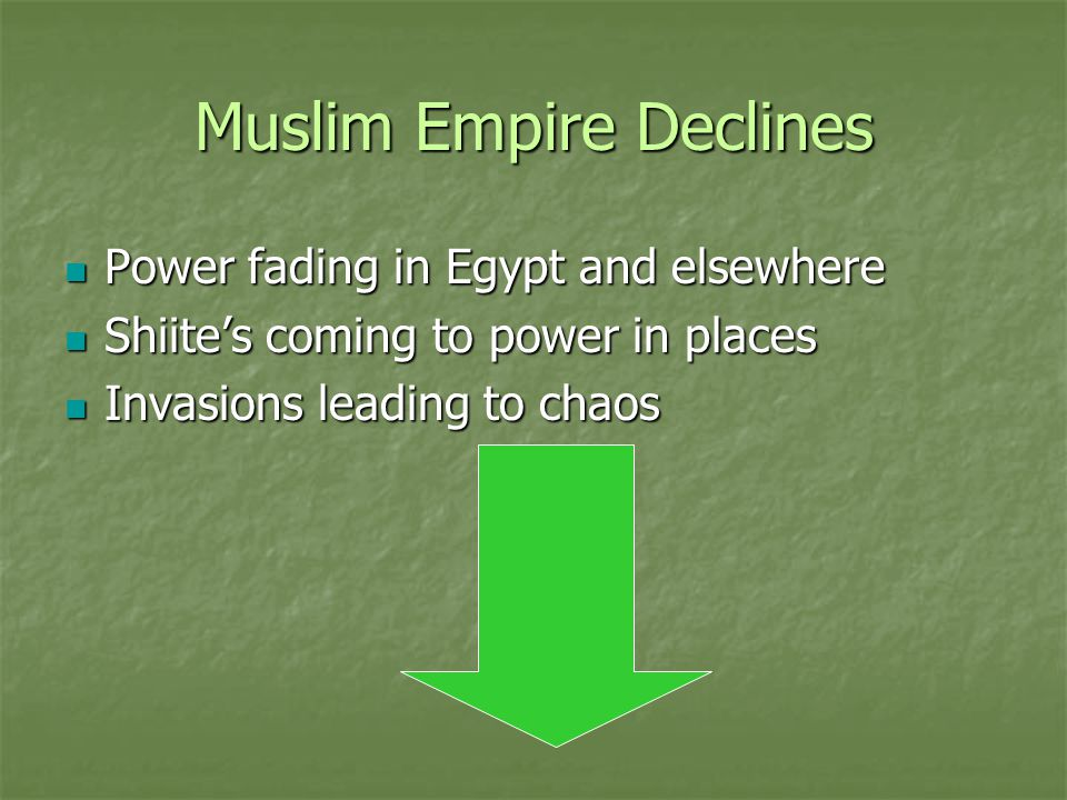Muslim Empire Declines Power fading in Egypt and elsewhere Power fading in Egypt and elsewhere Shiite's coming to power in places Shiite's coming to p