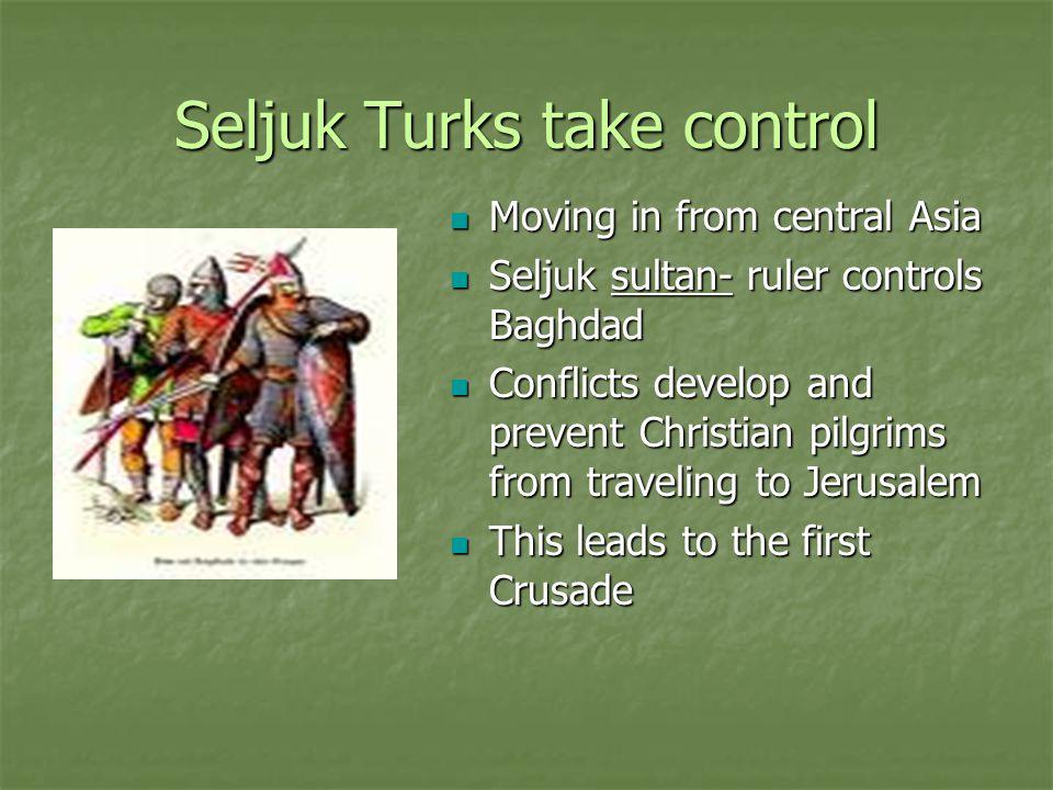 Seljuk Turks take control Moving in from central Asia Moving in from central Asia Seljuk sultan- ruler controls Baghdad Seljuk sultan- ruler controls