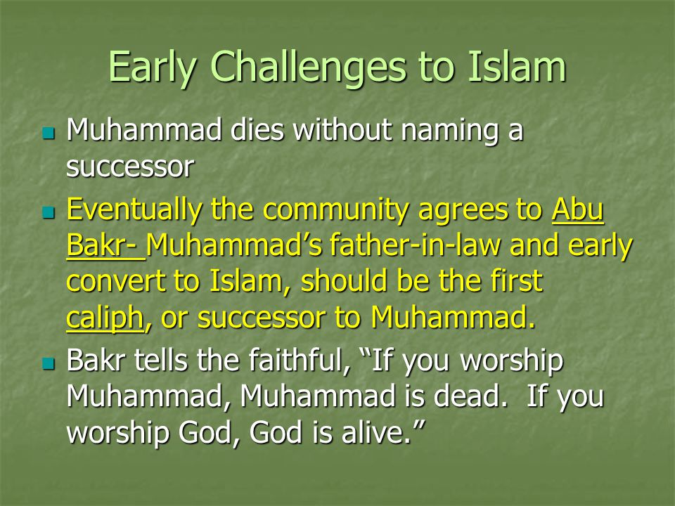 Early Challenges to Islam Muhammad dies without naming a successor Muhammad dies without naming a successor Eventually the community agrees to Abu Bak