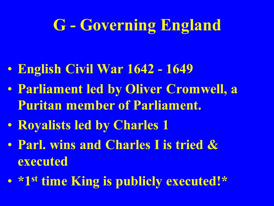 G - Governing England English Civil War 1642 - 1649 Parliament led by Oliver Cromwell, a Puritan member of Parliament. Royalists led by Charles 1 Parl