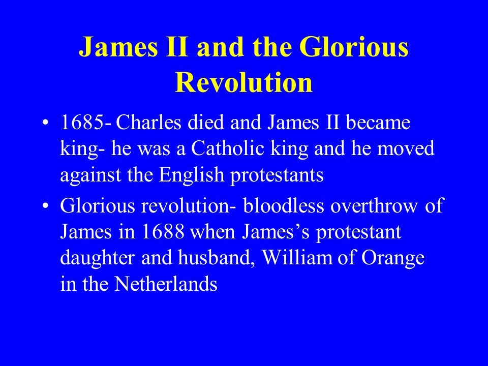 James II and the Glorious Revolution 1685- Charles died and James II became king- he was a Catholic king and he moved against the English protestants