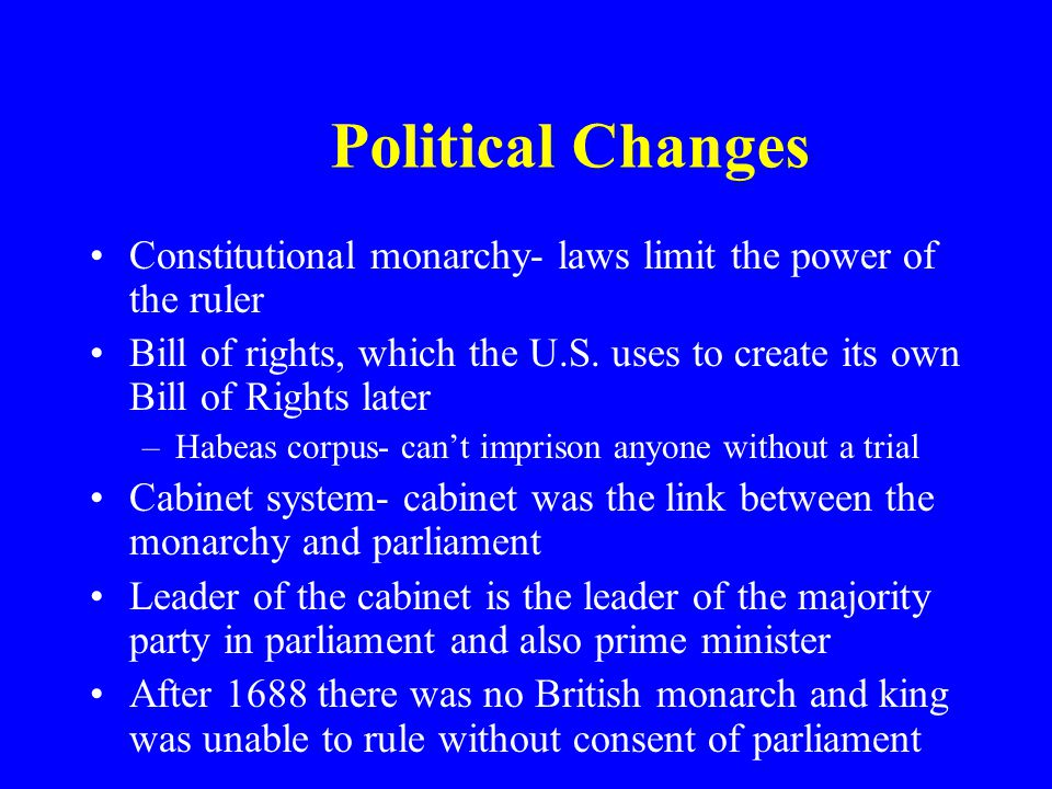 Political Changes Constitutional monarchy- laws limit the power of the ruler Bill of rights, which the U.S. uses to create its own Bill of Rights late