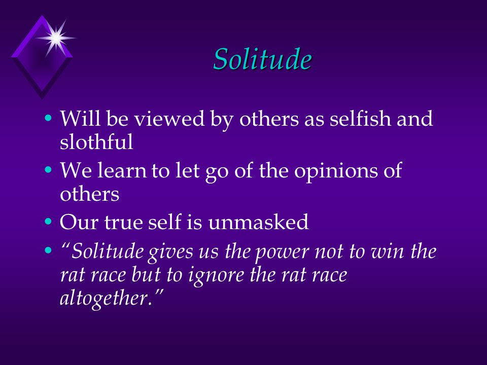Solitude Will be viewed by others as selfish and slothful We learn to let go of the opinions of others Our true self is unmasked Solitude gives us the power not to win the rat race but to ignore the rat race altogether.
