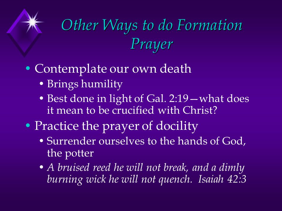 Other Ways to do Formation Prayer Contemplate our own death Brings humility Best done in light of Gal.