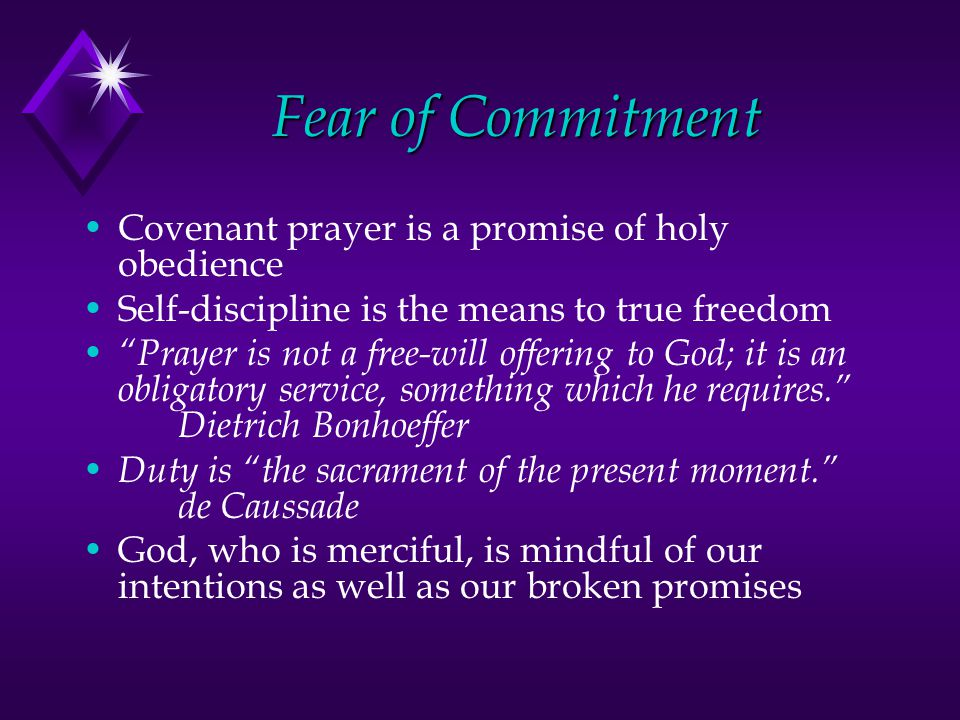 Fear of Commitment Covenant prayer is a promise of holy obedience Self-discipline is the means to true freedom Prayer is not a free-will offering to God; it is an obligatory service, something which he requires. Dietrich Bonhoeffer Duty is the sacrament of the present moment. de Caussade God, who is merciful, is mindful of our intentions as well as our broken promises
