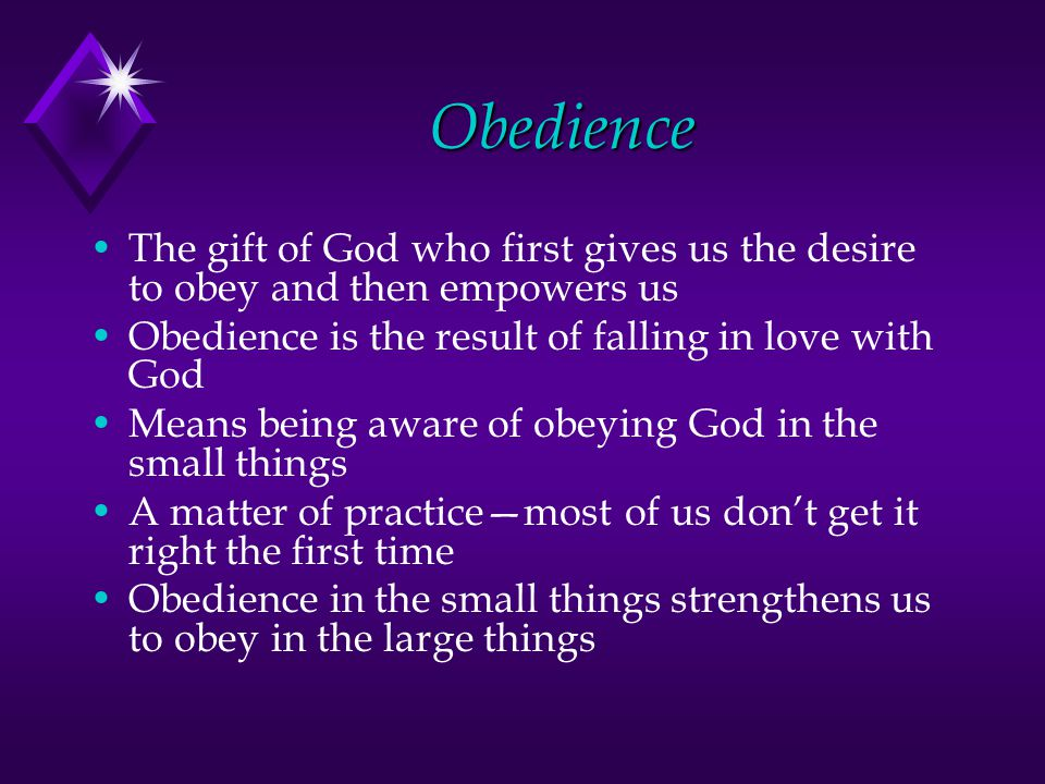 Obedience The gift of God who first gives us the desire to obey and then empowers us Obedience is the result of falling in love with God Means being a