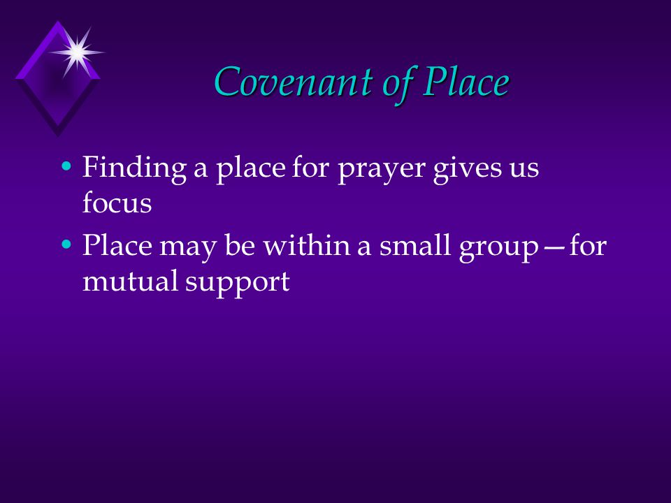 Covenant of Place Finding a place for prayer gives us focus Place may be within a small group—for mutual support