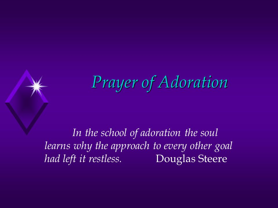 Prayer of Adoration In the school of adoration the soul learns why the approach to every other goal had left it restless. Douglas Steere