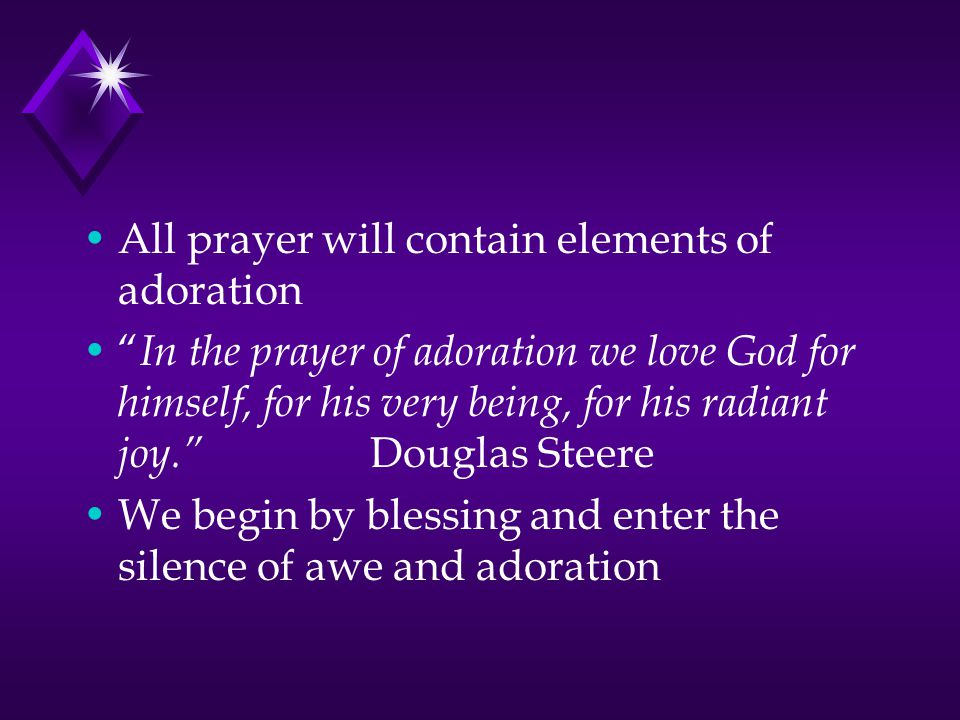 All prayer will contain elements of adoration In the prayer of adoration we love God for himself, for his very being, for his radiant joy. Douglas Steere We begin by blessing and enter the silence of awe and adoration