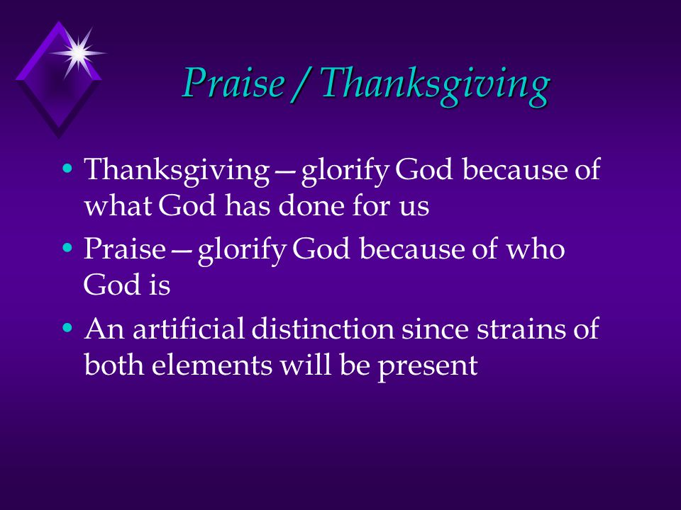 Praise / Thanksgiving Thanksgiving—glorify God because of what God has done for us Praise—glorify God because of who God is An artificial distinction since strains of both elements will be present