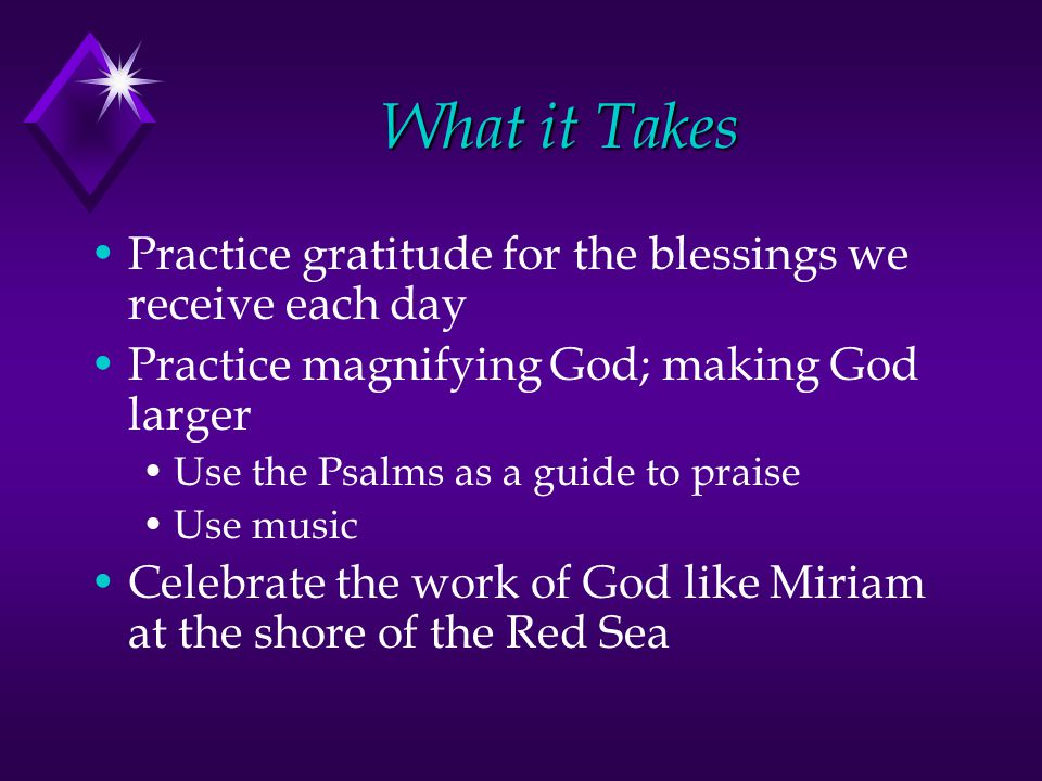What it Takes Practice gratitude for the blessings we receive each day Practice magnifying God; making God larger Use the Psalms as a guide to praise