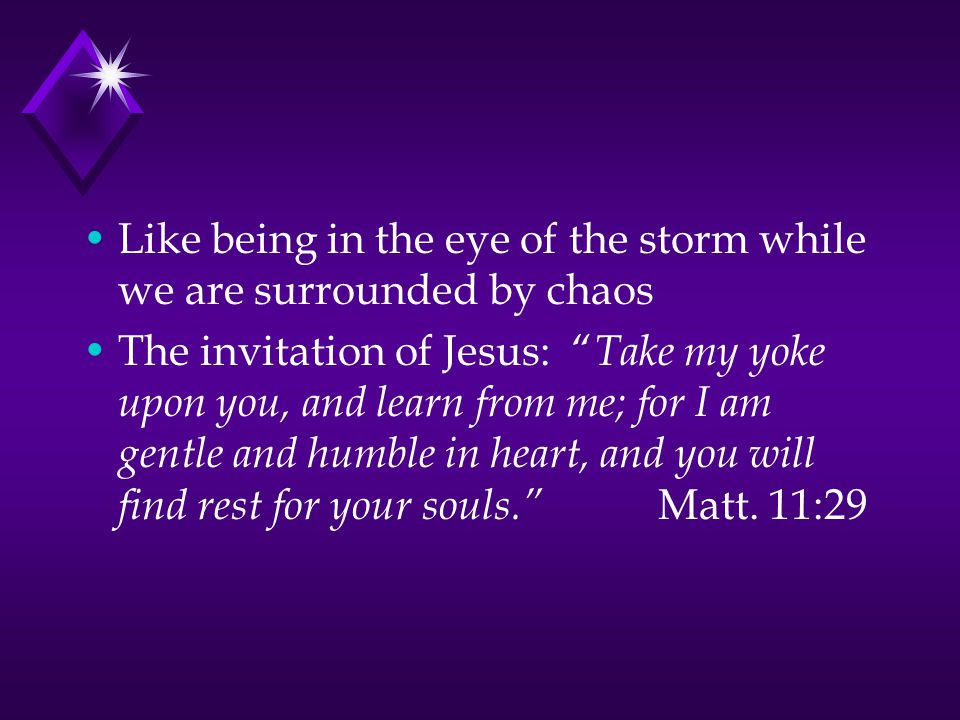 Like being in the eye of the storm while we are surrounded by chaos The invitation of Jesus: Take my yoke upon you, and learn from me; for I am gentle and humble in heart, and you will find rest for your souls. Matt.