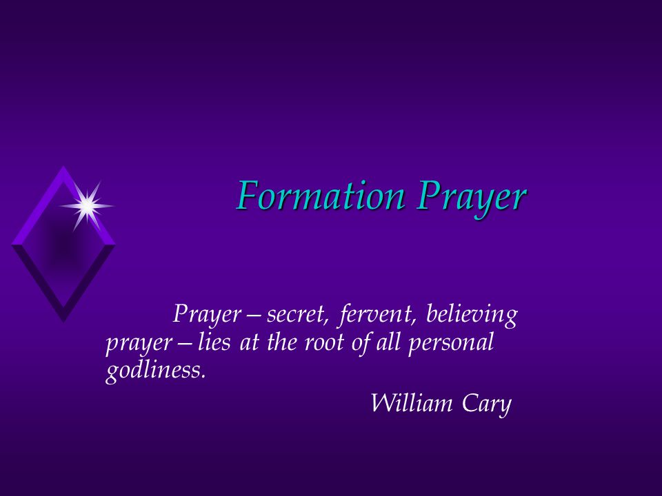 Formation Prayer Prayer—secret, fervent, believing prayer—lies at the root of all personal godliness.