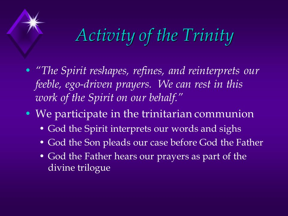 Activity of the Trinity The Spirit reshapes, refines, and reinterprets our feeble, ego-driven prayers.