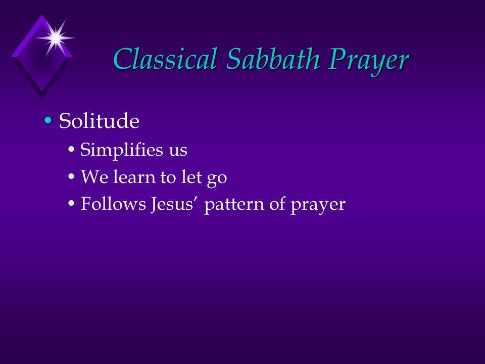 Classical Sabbath Prayer Solitude Simplifies us We learn to let go Follows Jesus' pattern of prayer