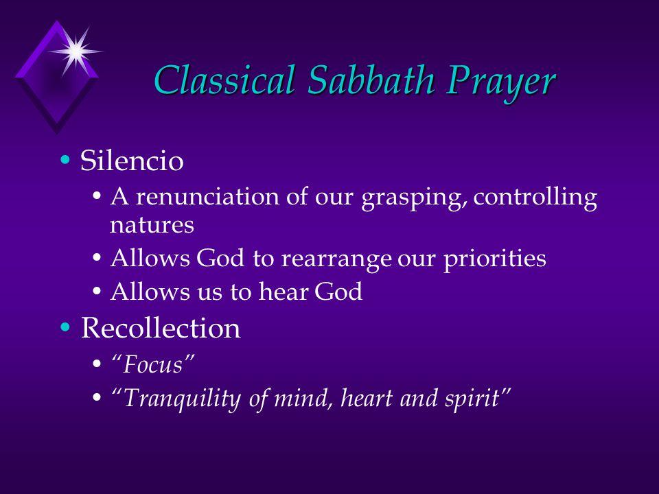 Classical Sabbath Prayer Silencio A renunciation of our grasping, controlling natures Allows God to rearrange our priorities Allows us to hear God Rec