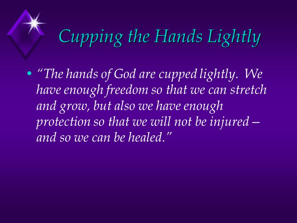 """Cupping the Hands Lightly """"The hands of God are cupped lightly. We have enough freedom so that we can stretch and grow, but also we have enough protec"""