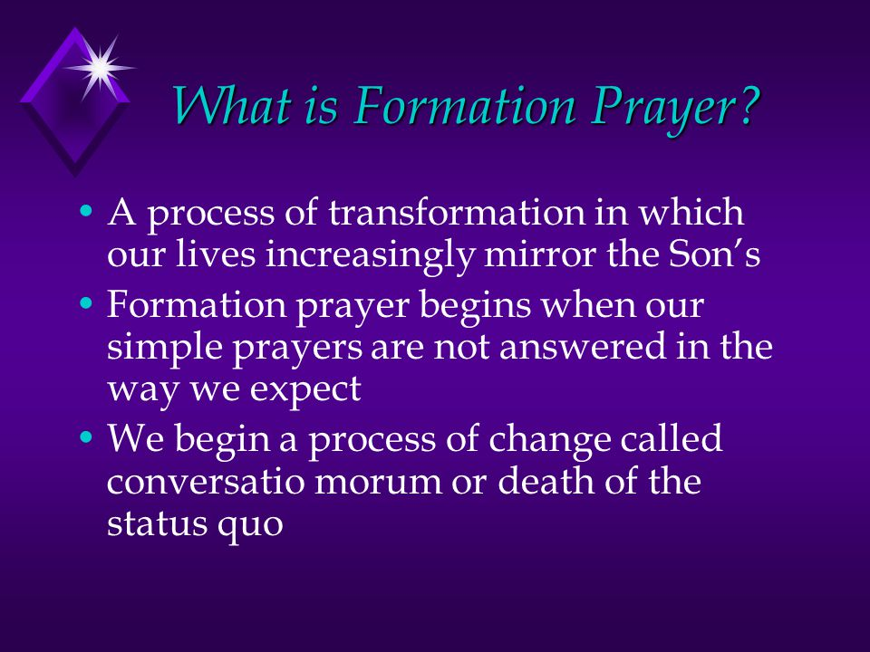 What is Formation Prayer? A process of transformation in which our lives increasingly mirror the Son's Formation prayer begins when our simple prayers
