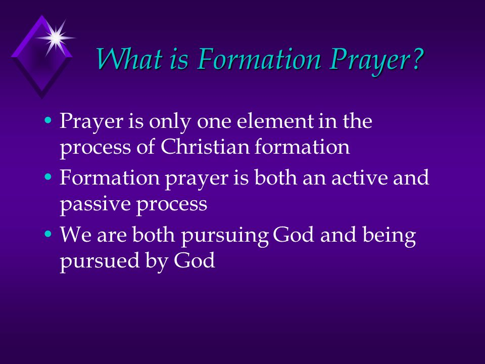 What is Formation Prayer? Prayer is only one element in the process of Christian formation Formation prayer is both an active and passive process We a