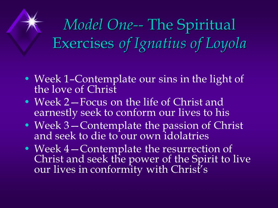 Model One-- The Spiritual Exercises of Ignatius of Loyola Week 1–Contemplate our sins in the light of the love of Christ Week 2—Focus on the life of C