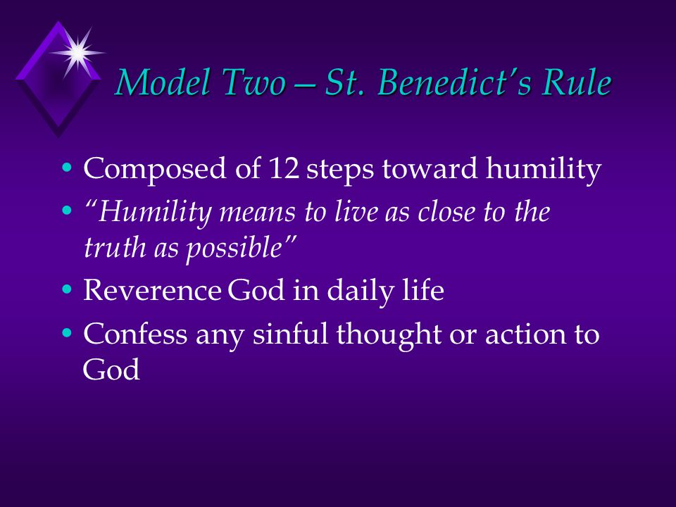 """Model Two—St. Benedict's Rule Composed of 12 steps toward humility """"Humility means to live as close to the truth as possible"""" Reverence God in daily l"""